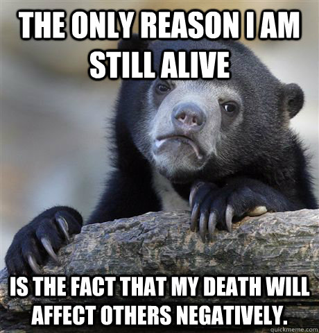 The only reason I am still alive is the fact that my death will affect others negatively. - The only reason I am still alive is the fact that my death will affect others negatively.  Confession Bear