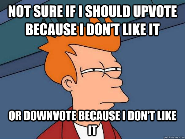 Not sure if i should upvote because i don't like it  or downvote because i don't like it  - Not sure if i should upvote because i don't like it  or downvote because i don't like it   Futurama Fry