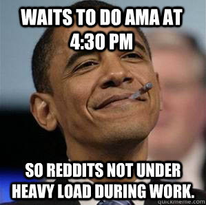 Waits to do AMA at 4:30 pm So reddits not under heavy load during work. - Waits to do AMA at 4:30 pm So reddits not under heavy load during work.  Misc