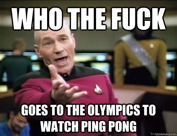 who the fuck goes to the olympics to watch ping pong - who the fuck goes to the olympics to watch ping pong  Annoyed Picard HD