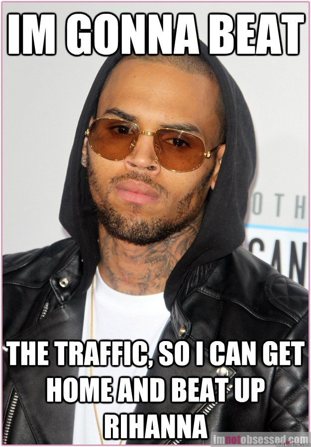 Im gonna beat the traffic, so i can get home and beat up rihanna