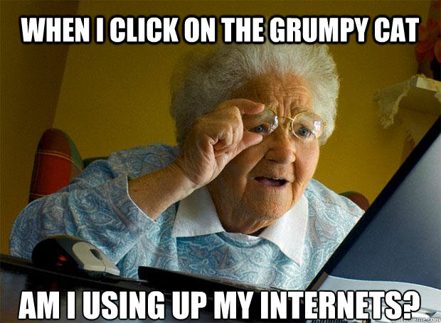 WHEN I CLICK ON THE GRUMPY CAT AM I USING UP MY INTERNETS?   - WHEN I CLICK ON THE GRUMPY CAT AM I USING UP MY INTERNETS?    Grandma finds the Internet