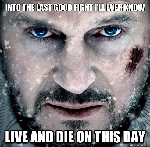 Into the last good fight I'll ever know Live and die on this day  The Grey
