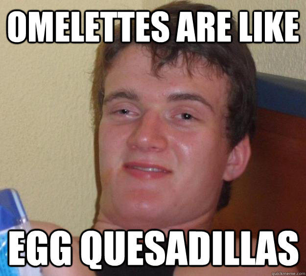 omelettes are like egg quesadillas - omelettes are like egg quesadillas  10 Guy