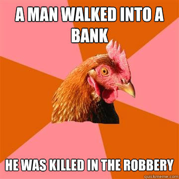 a MAN WALKED INTO A BANK HE WAS KILLED IN THE ROBBERY - a MAN WALKED INTO A BANK HE WAS KILLED IN THE ROBBERY  Anti-Joke Chicken