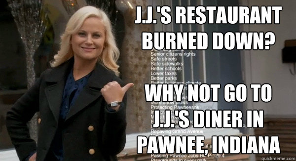 j.j.'s restaurant burned down?  why not go to j.j.'s diner in Pawnee, indiana