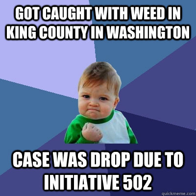 got caught with weed in King County in Washington case was drop due to Initiative 502  Success Kid