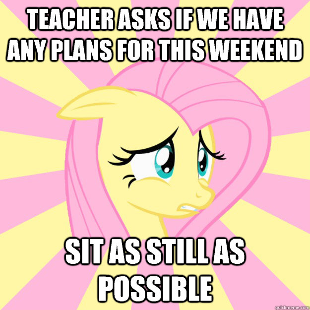 Teacher asks if we have any plans for this weekend Sit as still as possible - Teacher asks if we have any plans for this weekend Sit as still as possible  Socially awkward brony