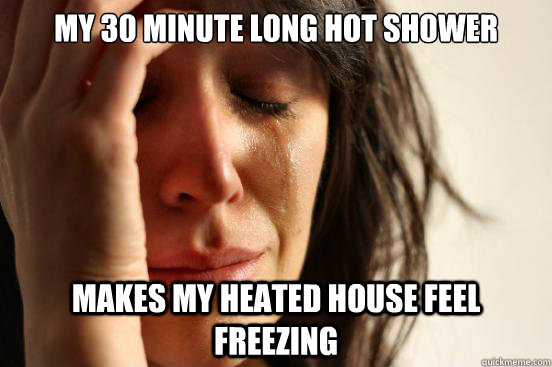 My 30 minute long hot shower makes my heated house feel freezing - My 30 minute long hot shower makes my heated house feel freezing  First World Problems