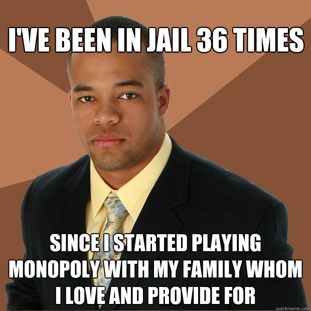 I've been in jail 36 times since I started playing monopoly with my family whom i love and provide for - I've been in jail 36 times since I started playing monopoly with my family whom i love and provide for  Successful Black Man