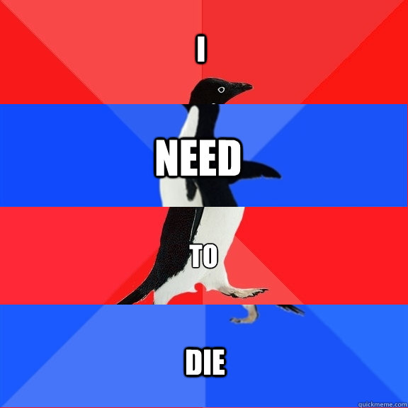 I need to die - I need to die  Socially Awesome Awkward Awesome Awkward Penguin
