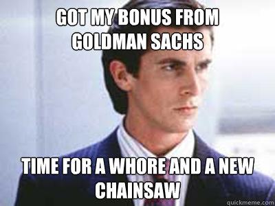 got my bonus from  goldman sachs time for a whore and a new chainsaw - got my bonus from  goldman sachs time for a whore and a new chainsaw  Patrick Bateman
