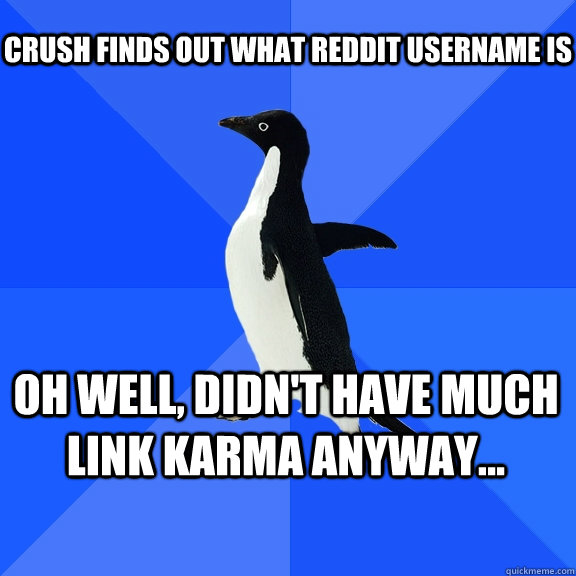 Crush finds out what Reddit username is oh well, didn't have much link karma anyway... - Crush finds out what Reddit username is oh well, didn't have much link karma anyway...  Socially Awkward Penguin