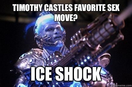 Timothy castles favorite sex move? Ice shock  Bad Pun Mr Freeze