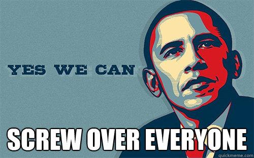 SCREW OVER EVERYONE  Scumbag Obama