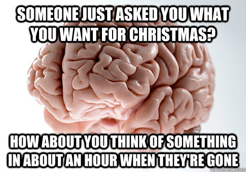 Someone just asked you what you want for Christmas? How about you think of something in about an hour when they're gone - Someone just asked you what you want for Christmas? How about you think of something in about an hour when they're gone  Scumbag Brain