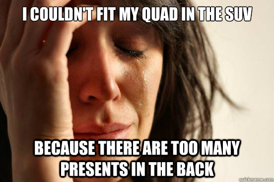 I couldn't fit my Quad in the SUV Because there are too many presents in the back - I couldn't fit my Quad in the SUV Because there are too many presents in the back  First World Problems