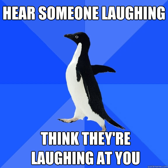 Hear someone laughing Think they're laughing at you   - Hear someone laughing Think they're laughing at you    Socially Awkward Penguin