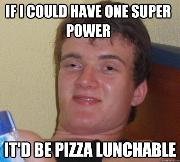If I could have one super power it'd be Pizza Lunchable - If I could have one super power it'd be Pizza Lunchable  10 Guy