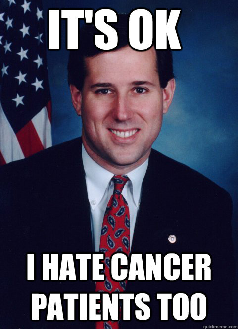 it's ok i hate cancer patients too - it's ok i hate cancer patients too  Scumbag Santorum