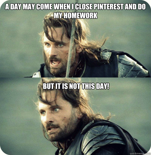 A day may come when I close Pinterest and do my homework  But it is not this day!