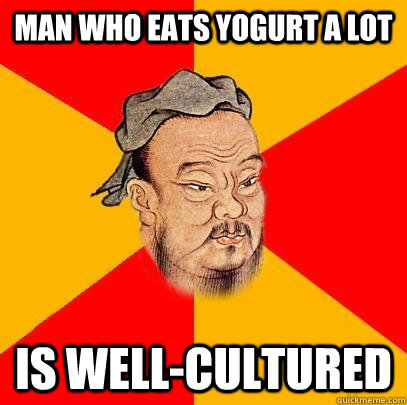 Man who eats yogurt a lot is well-cultured - Man who eats yogurt a lot is well-cultured  Confucius says