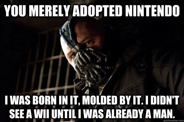 You merely adopted Nintendo I was born in it, molded by it. I didn't see a wii until i was already a man. - You merely adopted Nintendo I was born in it, molded by it. I didn't see a wii until i was already a man.  Angry Bane