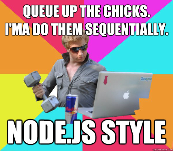 Queue up the chicks.  I'ma do them sequentially. node.js style