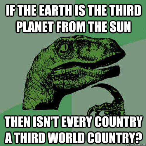 if the earth is the third planet from the sun then isn't every country a third world country? - if the earth is the third planet from the sun then isn't every country a third world country?  Philosoraptor