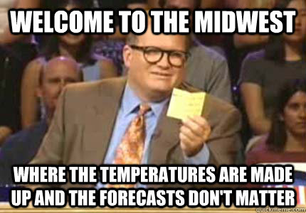 WELCOME TO the midwest Where the temperatures are made up and the forecasts don't matter - WELCOME TO the midwest Where the temperatures are made up and the forecasts don't matter  Whose Line