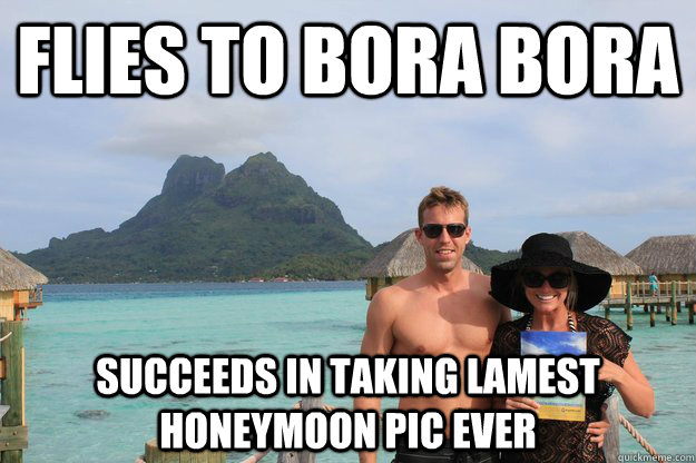 Flies to Bora Bora Succeeds in taking lamest honeymoon pic EVER - Flies to Bora Bora Succeeds in taking lamest honeymoon pic EVER  Honeymoon WASPs