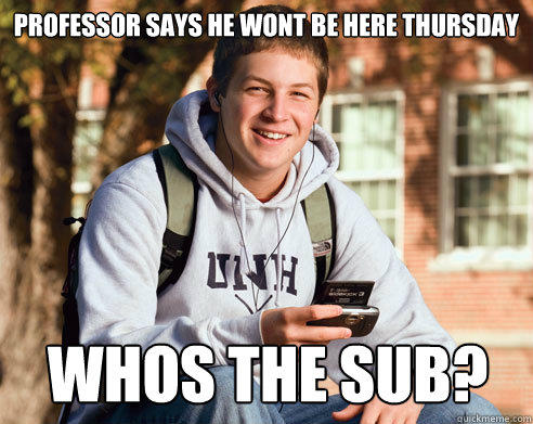 Professor says he wont be here thursday Whos the Sub?  - Professor says he wont be here thursday Whos the Sub?   College Freshman