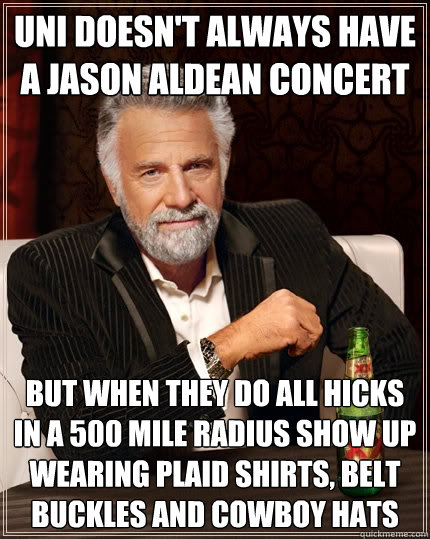 UNI doesn't always have a jason aldean concert but when they do all hicks in a 500 mile radius show up wearing plaid shirts, belt buckles and cowboy hats  The Most Interesting Man In The World