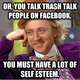 Oh, you talk trash talk people on Facebook.  You must have a lot of self esteem. - Oh, you talk trash talk people on Facebook.  You must have a lot of self esteem.  Condescending Wonka