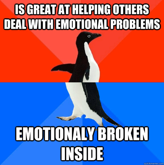is great at helping others deal with emotional problems  emotionaly broken inside - is great at helping others deal with emotional problems  emotionaly broken inside  Socially Awesome Awkward Penguin