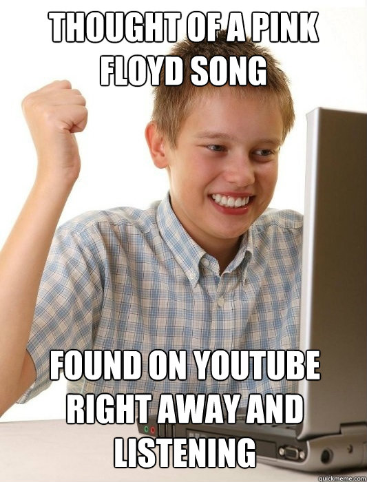 THOUGHT OF A PINK FLOYD SONG FOUND ON YOUTUBE RIGHT AWAY AND LISTENING
