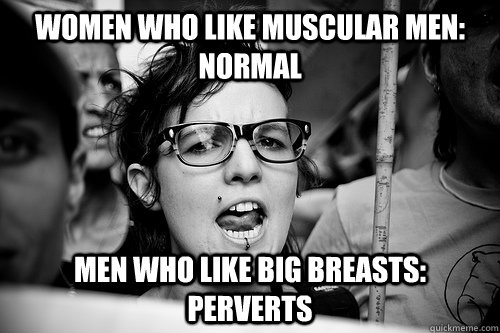 women who like muscular men: normal men who like big breasts: perverts  Hypocrite Feminist