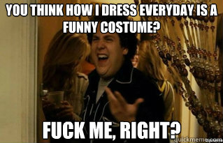you think how i dress everyday is a funny costume? fuck me, right? - you think how i dress everyday is a funny costume? fuck me, right?  Misc