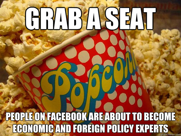 Grab a seat people on Facebook are about to become economic and foreign policy experts  Popcorn