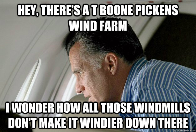 Hey, there's a T Boone Pickens wind farm I wonder how all those windmills don't make it windier down there - Hey, there's a T Boone Pickens wind farm I wonder how all those windmills don't make it windier down there  Romney Pressure