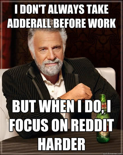 I don't always take  adderall before work But when I do, I focus on reddit harder - I don't always take  adderall before work But when I do, I focus on reddit harder  The Most Interesting Man In The World