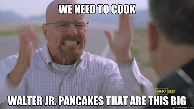 5f9c4b2086cd2f7d3f9563eb91ec855d1a6eb035b56a79b67648b13484428381 we need to cook walter jr pancakes that are this big breaking