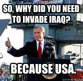 So, Why did you need to invade iraq? Because USA.  Bush MISSION ACCOMPLISHED