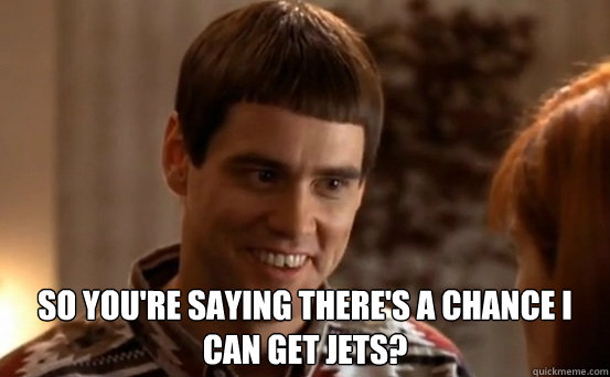 so you're saying there's a chance I can get jets?   Jim Carrey