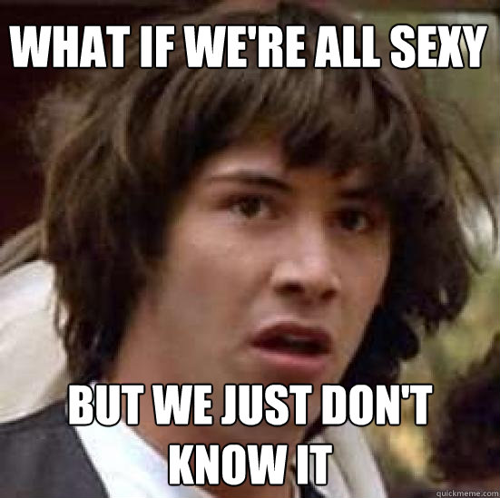 what if we're all sexy but we just don't know it - what if we're all sexy but we just don't know it  conspiracy keanu