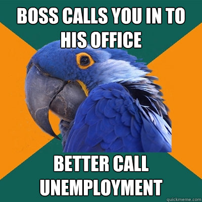 Unemployment Meme Boss calls you in to h...