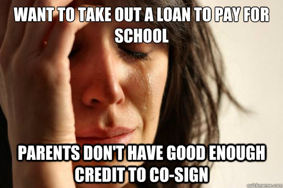 Want to take out a loan to pay for school Parents don't have good enough credit to co-sign - Want to take out a loan to pay for school Parents don't have good enough credit to co-sign  First World Problems