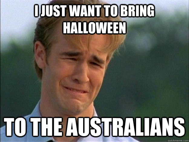 I just want to bring halloween to the Australians