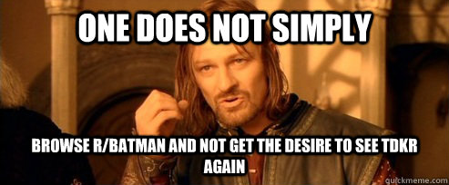 One does not simply browse r/batman and not get the desire to see tdkr again - One does not simply browse r/batman and not get the desire to see tdkr again  One Does Not Simply