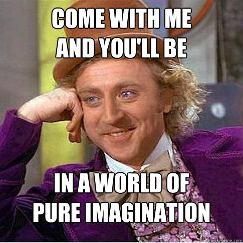 Come with me And you'll be  In a world of Pure imagination